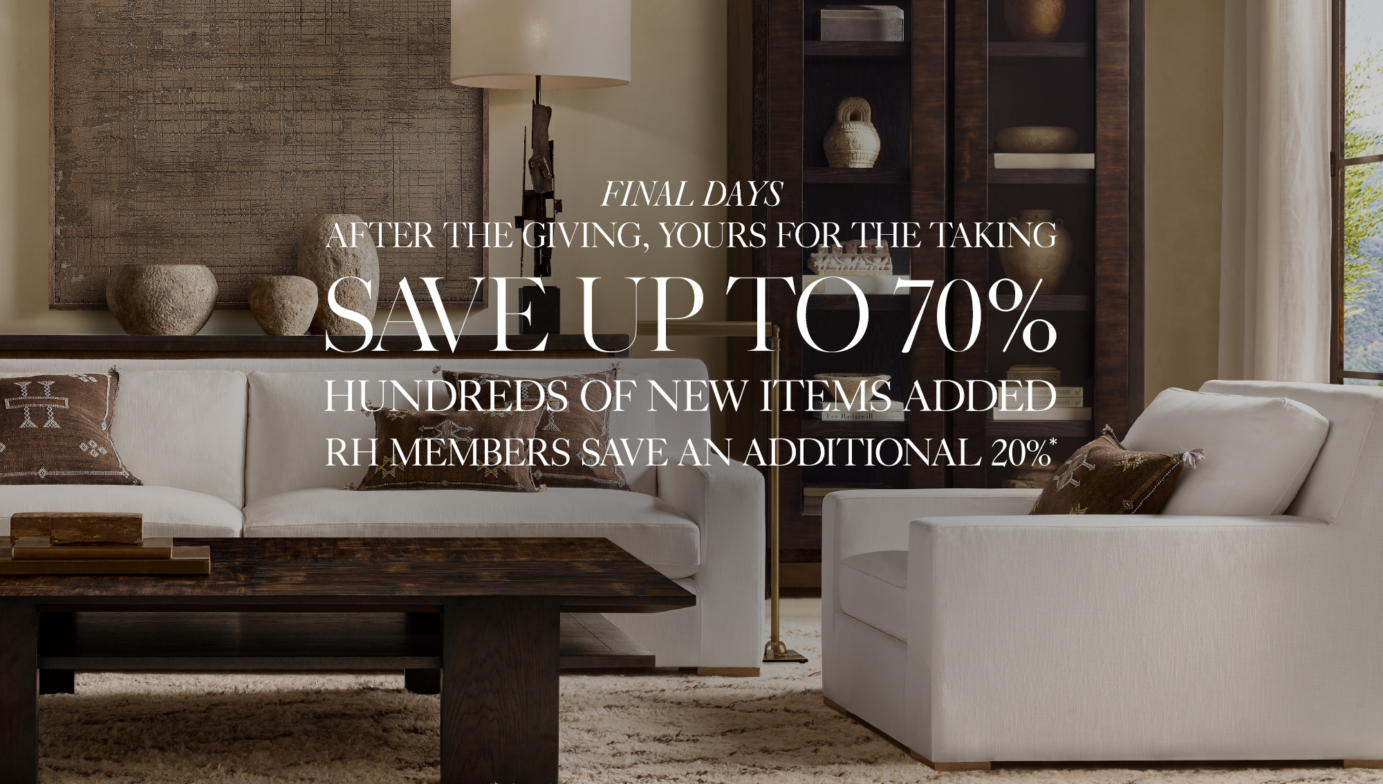 Final Week, After The Giving, Yours For The Taking. Save up to 70%, RH Members Save An Additional 20%*