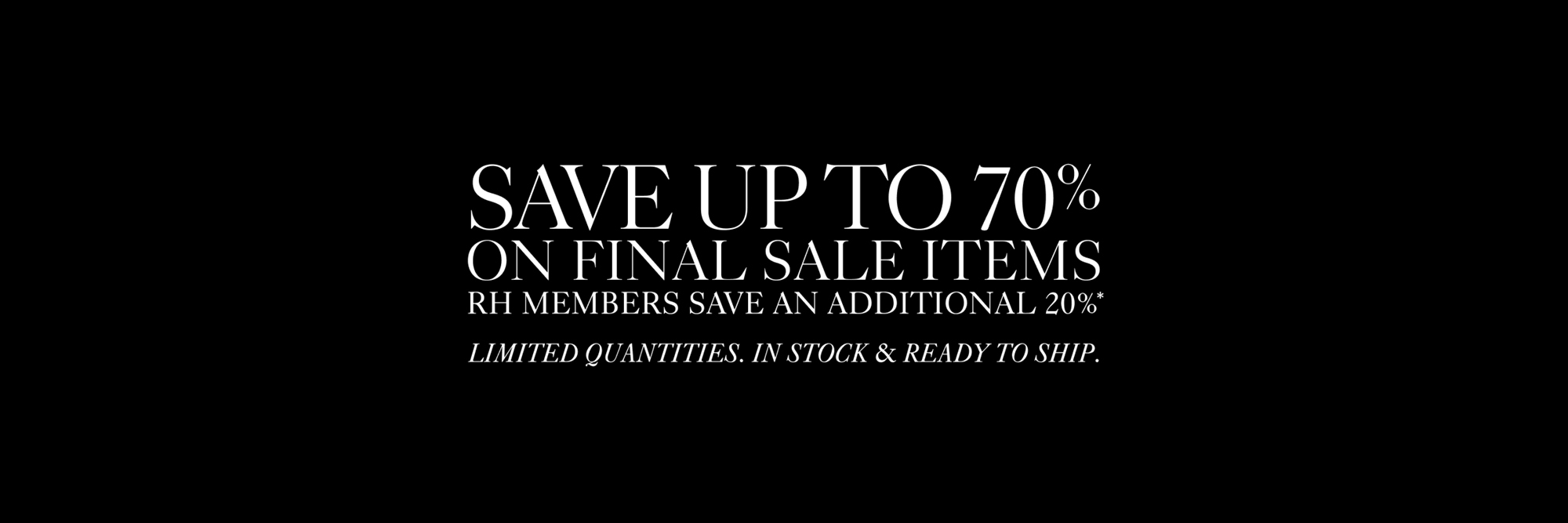 Save up to 70%, RH Members Save An Additional 20%*, In Stock & Ready to Ship