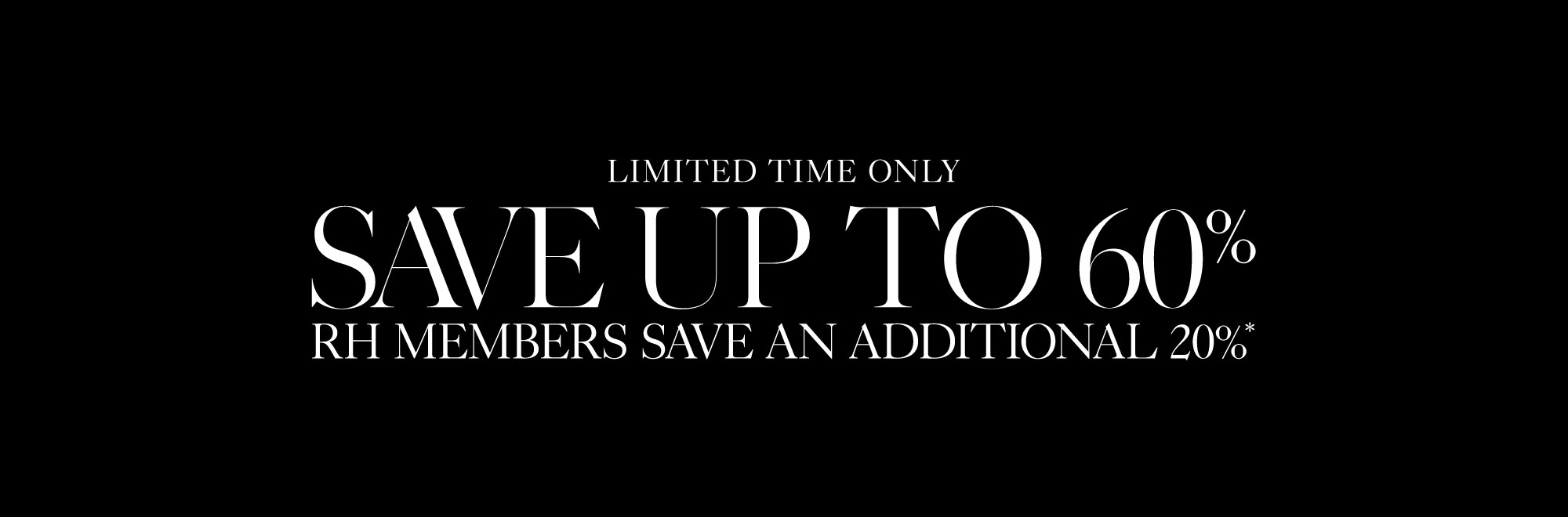 Save up to 60% on hundreds of clearance items RH Members Save An Additional 20% in stock and ready to ship.
