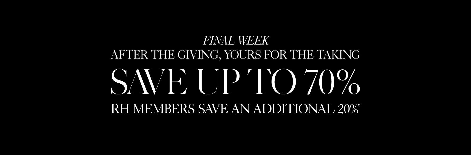 After The Giving, Yours For The Taking. Save up to 70%, RH Members Save An Additional 20%*