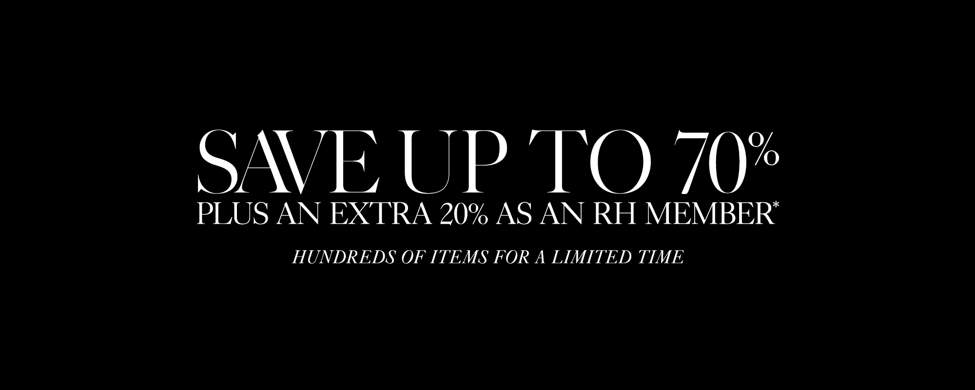 The Early Summer Sale, Save up to 70%, RH Members Save An Additional 20%*, Hundereds Of New Items Added. In Stock & Ready To Ship