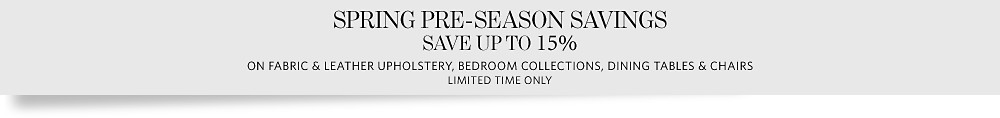 Spring Pre-Season Savings on Fabric & Leather Upholstery, Bedroom Collections, Dining Tables & Chairs