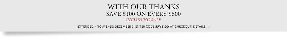 With Our Thanks - Save $100 on Every $500 on All Full-Priced Items*