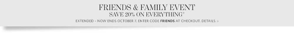 Friends & Family Event - Save 20% on Everything Including Sale
