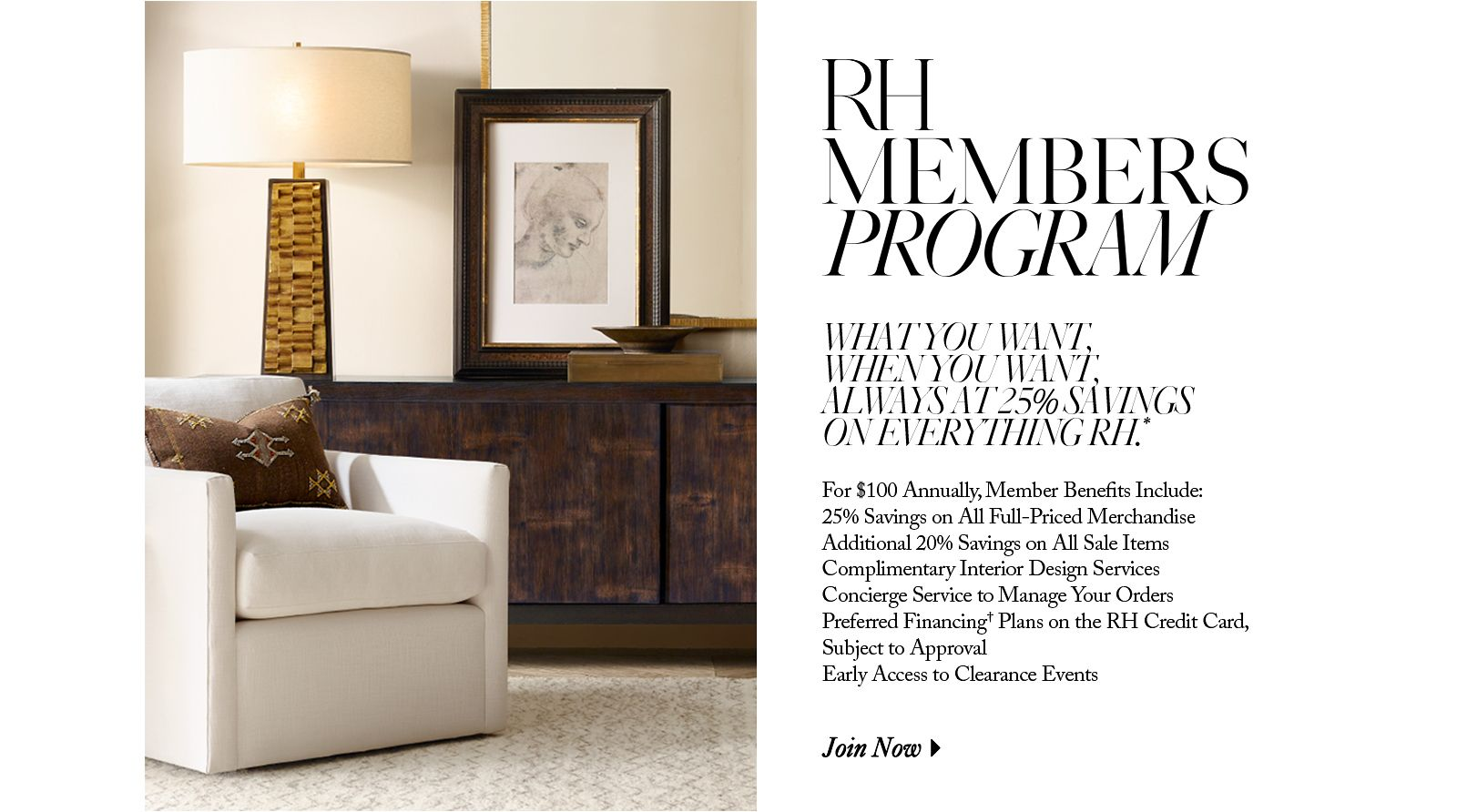 The RH Members Program. What you want, when you want, always at 25% savings on everything RH. For $100 annually, member benefits include: 25% savings on full-priced merchandise; additional 20% savings on all sale; click to learn more.