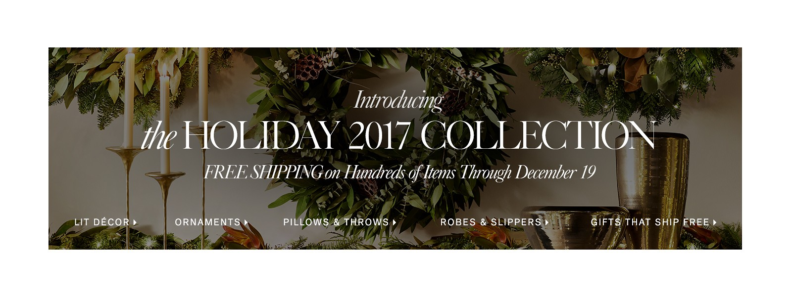 Introducing the Holiday 2017 Collection. Free Shipping on Hundreds of Items through December 19.