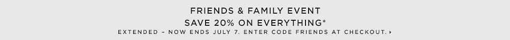 Friends & Family - Save 20% on Everything*